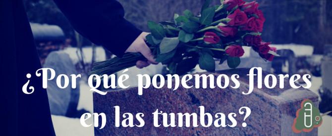 ¿Por qué ponemos flores en las tumbas?